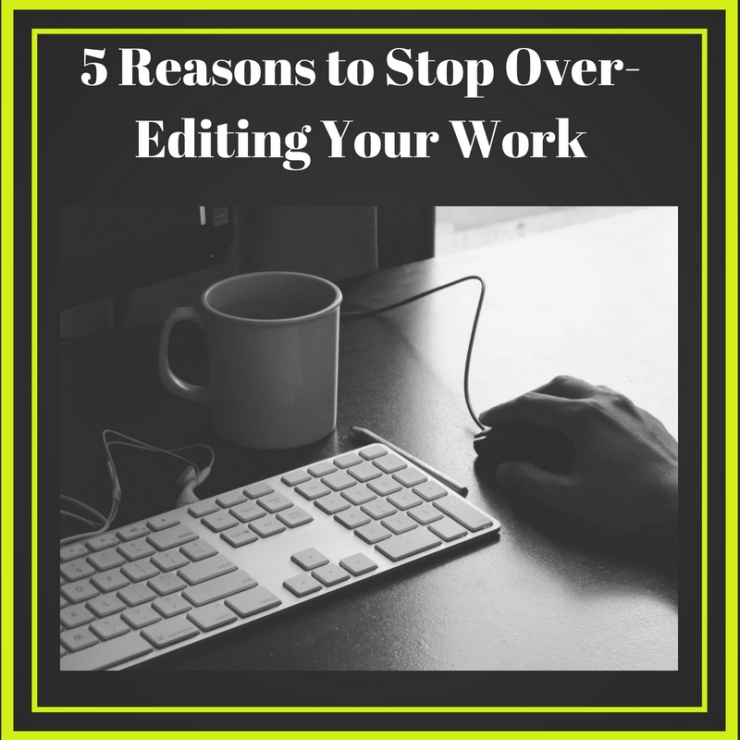 5 Reasons to Stop Over-Editing Your Work-3